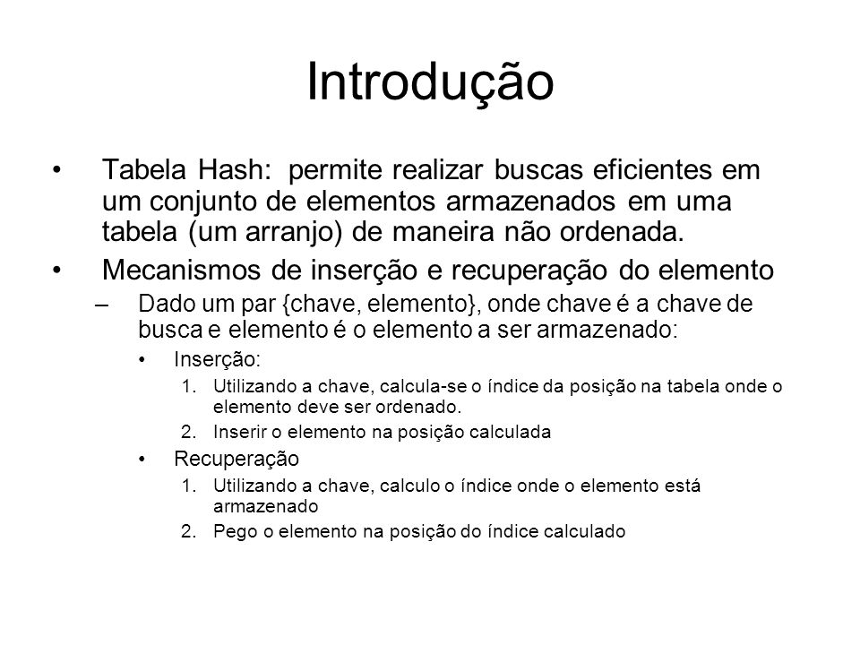 Hashtable: exemplo de Hash em Java public class Elemento { private String nome; private String telefone; /* construtor e metodos get e set */ } public static void main(String[] args) { Hashtable tab1 = new Hashtable(); Elemento e; e = new Elemento(); e.setNome( Laura ); e.setTelefone( 54 ); tab1.put(e.getNome(),e); e = new Elemento(); e.setNome( Luciana ); e.setTelefone( 33 ); tab1.put(e.getNome(),e); System.out.println( Informe o nome: ); String nome = InputHandler.readString(); Elemento en = (Elemento) tab1.get(nome); System.out.println( O telefone de + nome + eh + en.getTelefone());