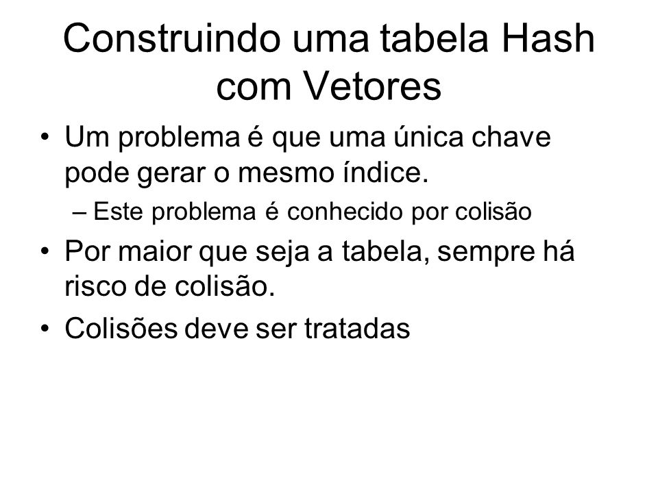 Construindo uma tabela Hash com Vetores Um problema é que uma única chave pode gerar o mesmo índice. –Este problema é conhecido por colisão Por maior