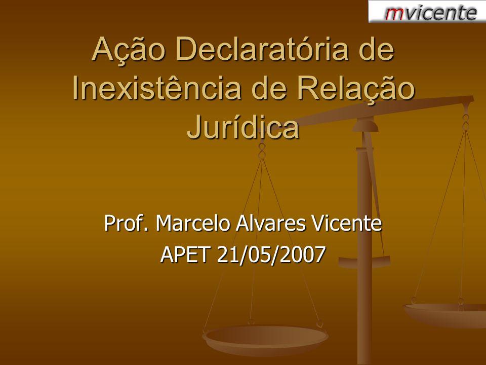 Ação Declaratória de Inexistência de Relação Jurídica Prof. Marcelo Alvares Vicente APET 21/05/2007