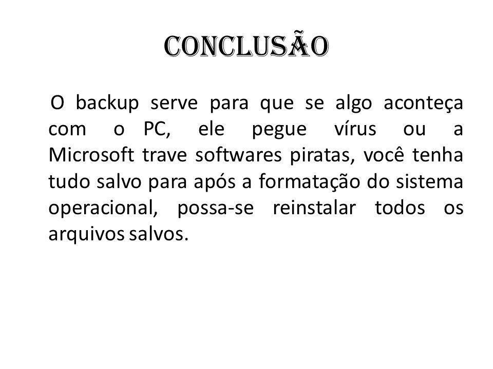 Conclusão O backup serve para que se algo aconteça com o PC, ele pegue vírus ou a Microsoft trave softwares piratas, você tenha tudo salvo para após a formatação do sistema operacional, possa-se reinstalar todos os arquivos salvos.