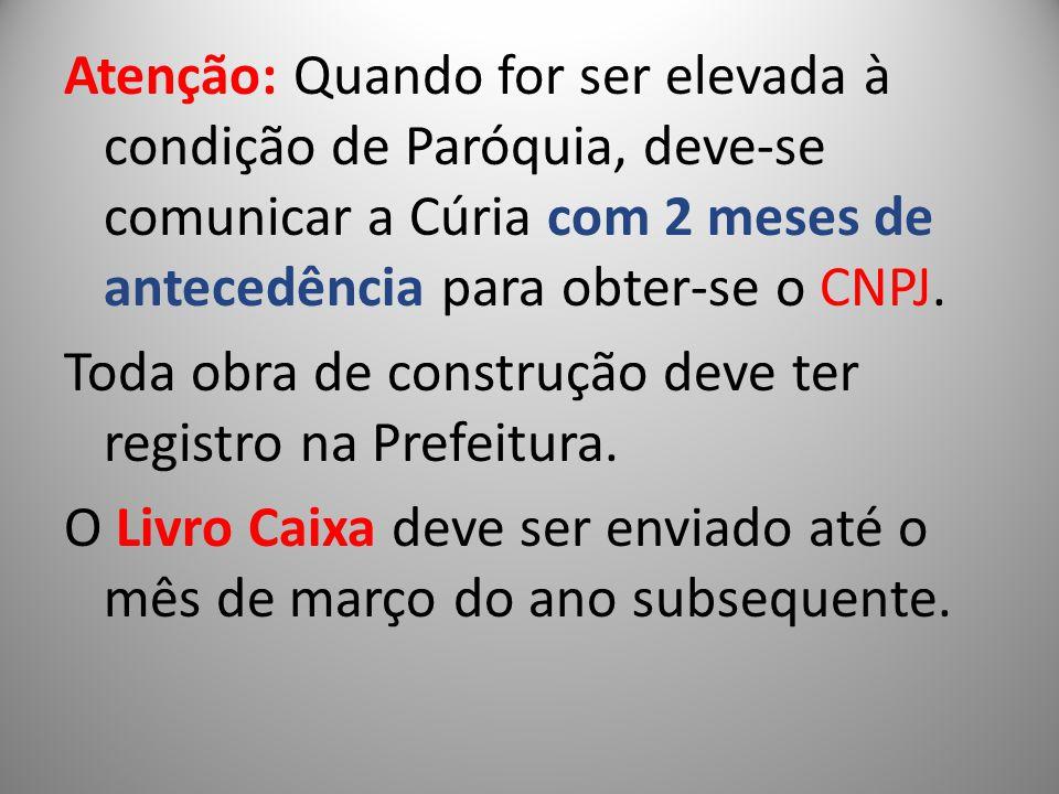 Atenção: Quando for ser elevada à condição de Paróquia, deve-se comunicar a Cúria com 2 meses de antecedência para obter-se o CNPJ. Toda obra de const
