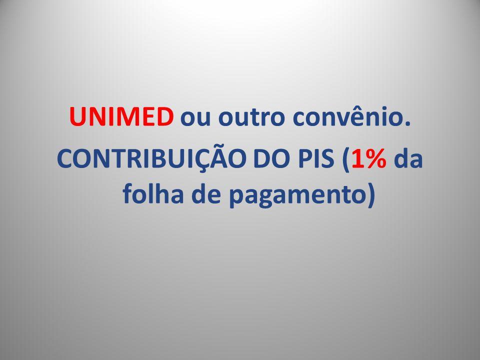 UNIMED ou outro convênio. CONTRIBUIÇÃO DO PIS (1% da folha de pagamento)