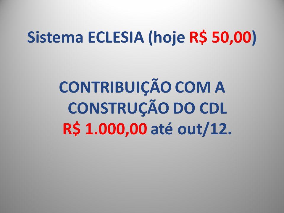 Sistema ECLESIA (hoje R$ 50,00) CONTRIBUIÇÃO COM A CONSTRUÇÃO DO CDL R$ 1.000,00 até out/12.