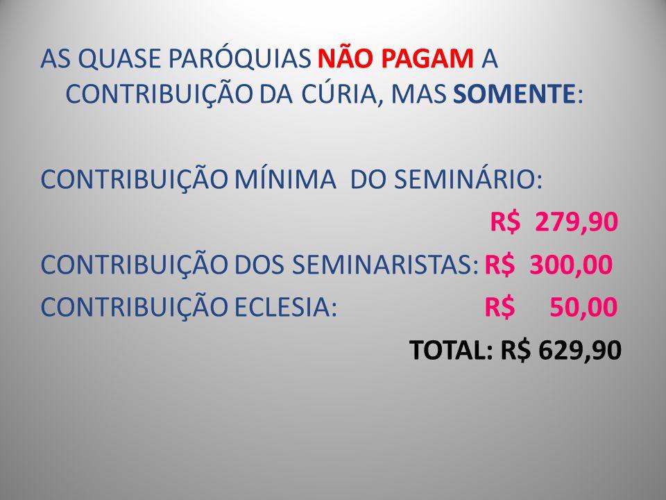 AS QUASE PARÓQUIAS NÃO PAGAM A CONTRIBUIÇÃO DA CÚRIA, MAS SOMENTE: CONTRIBUIÇÃO MÍNIMA DO SEMINÁRIO: R$ 279,90 CONTRIBUIÇÃO DOS SEMINARISTAS: R$ 300,0