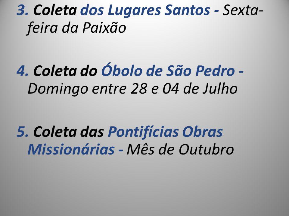 3. Coleta dos Lugares Santos - Sexta- feira da Paixão 4. Coleta do Óbolo de São Pedro - Domingo entre 28 e 04 de Julho 5. Coleta das Pontifícias Obras