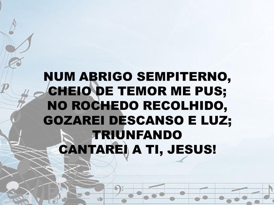 NUM ABRIGO SEMPITERNO, CHEIO DE TEMOR ME PUS; NO ROCHEDO RECOLHIDO, GOZAREI DESCANSO E LUZ; TRIUNFANDO CANTAREI A TI, JESUS!