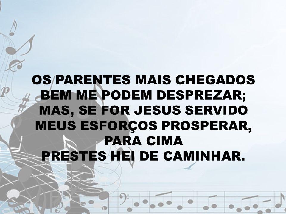 OS PARENTES MAIS CHEGADOS BEM ME PODEM DESPREZAR; MAS, SE FOR JESUS SERVIDO MEUS ESFORÇOS PROSPERAR, PARA CIMA PRESTES HEI DE CAMINHAR.