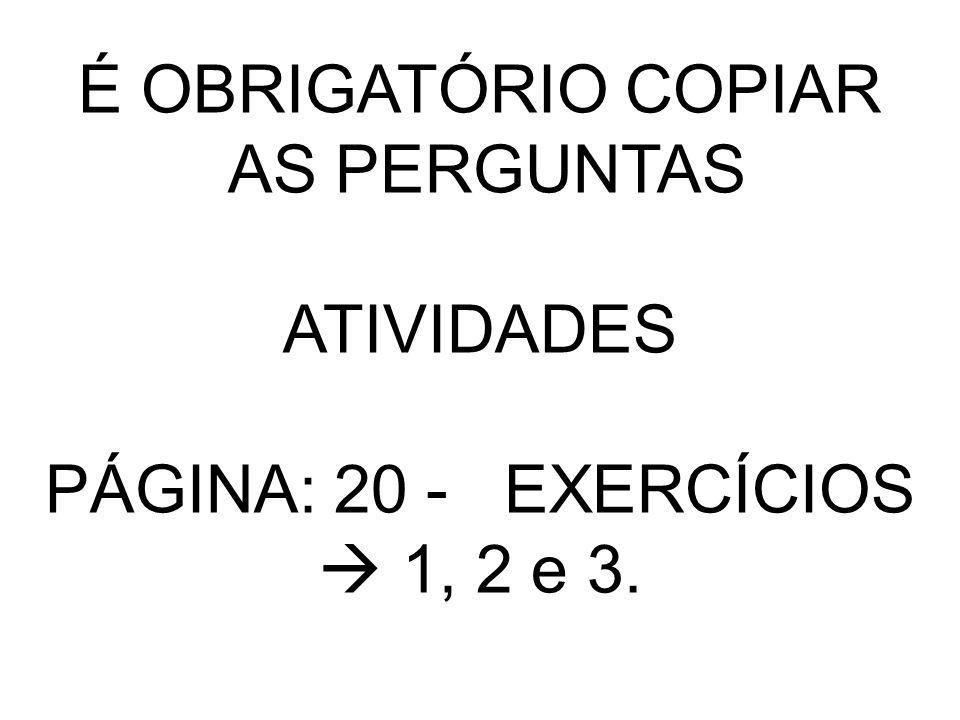 É OBRIGATÓRIO COPIAR AS PERGUNTAS ATIVIDADES PÁGINA: 20 - EXERCÍCIOS 1, 2 e 3.