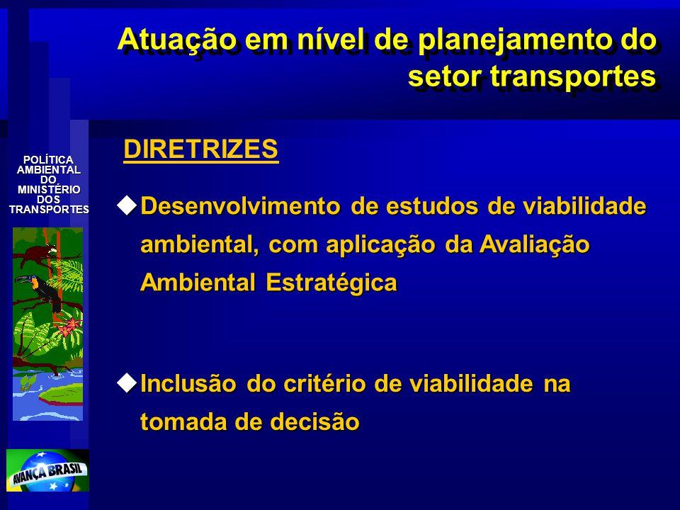 POLÍTICAAMBIENTALDOMINISTÉRIODOSTRANSPORTES Atuação em nível de planejamento do setor transportes uDesenvolvimento de estudos de viabilidade ambiental