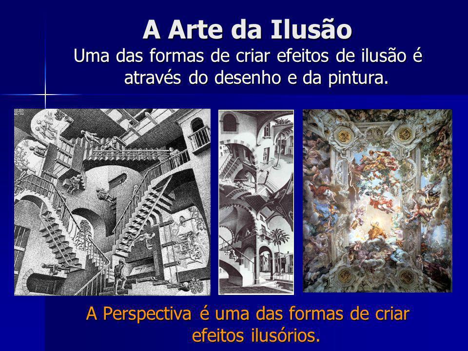 A Arte da Ilusão Uma das formas de criar efeitos de ilusão é através do desenho e da pintura.