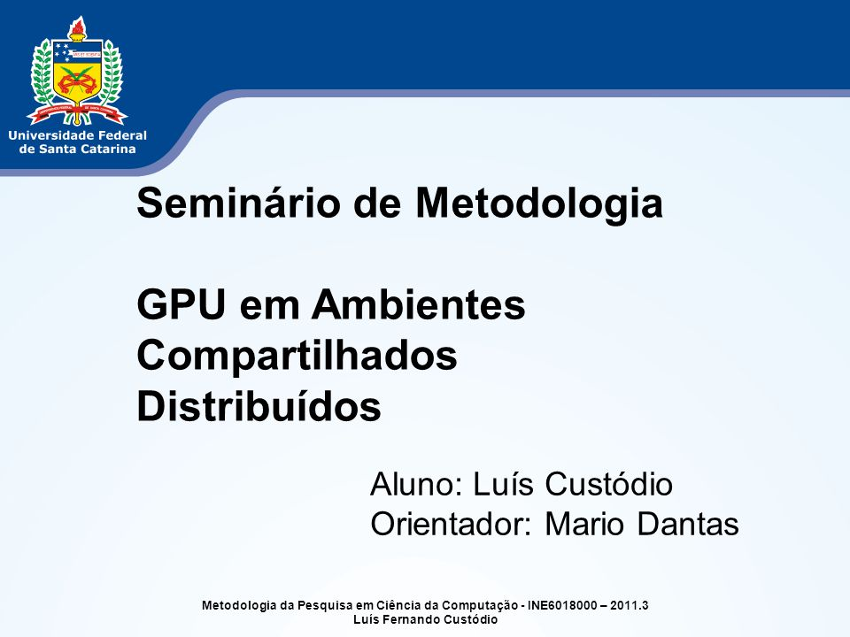 Metodologia da Pesquisa em Ciência da Computação - INE6018000 – 2011.3 Luís Fernando Custódio Seminário de Metodologia GPU em Ambientes Compartilhados
