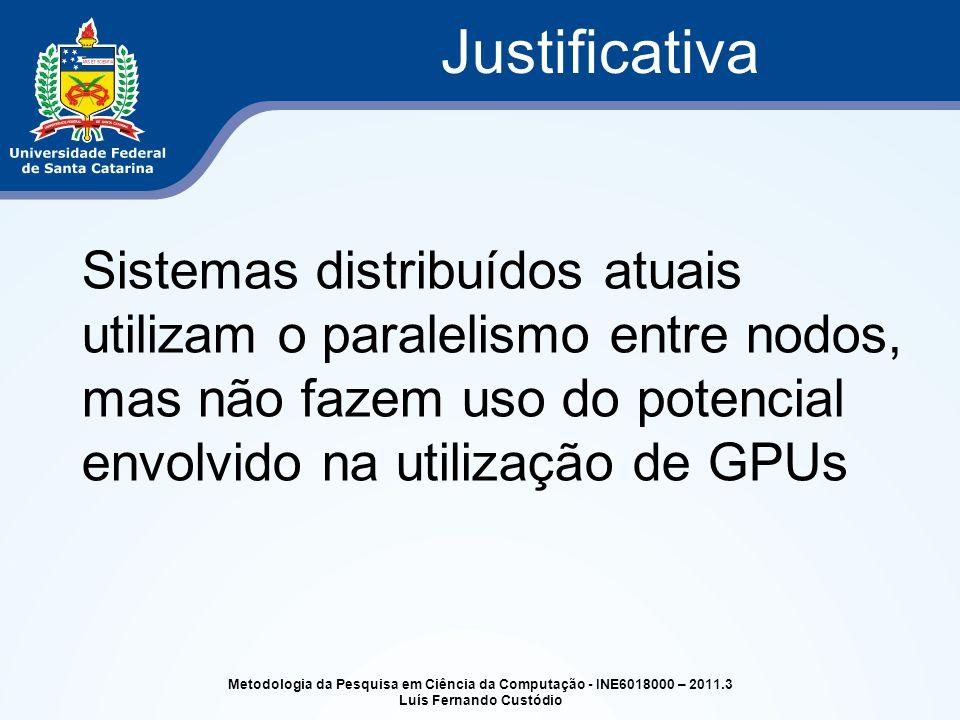 Sistemas distribuídos atuais utilizam o paralelismo entre nodos, mas não fazem uso do potencial envolvido na utilização de GPUs Justificativa Metodologia da Pesquisa em Ciência da Computação - INE6018000 – 2011.3 Luís Fernando Custódio
