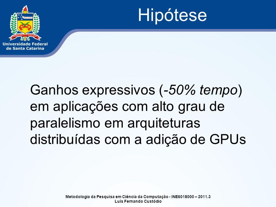 Ganhos expressivos (-50% tempo) em aplicações com alto grau de paralelismo em arquiteturas distribuídas com a adição de GPUs Hipótese Metodologia da Pesquisa em Ciência da Computação - INE6018000 – 2011.3 Luís Fernando Custódio