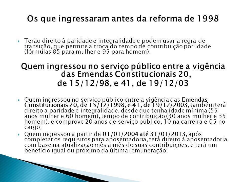 Os que ingressaram antes da reforma de 1998 Terão direito à paridade e integralidade e podem usar a regra de transição, que permite a troca do tempo d