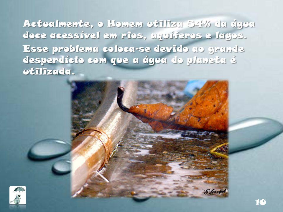 Actualmente, o Homem utiliza 54% da água doce acessível em rios, aquíferos e lagos. Esse problema coloca-se devido ao grande desperdício com que a águ