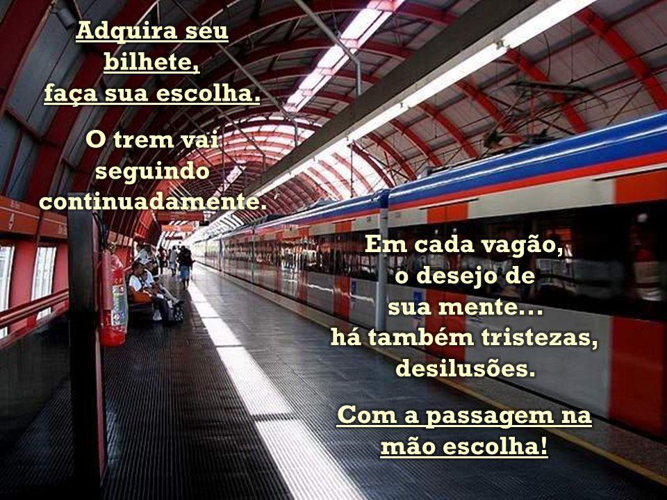 A vida é um trem que passa. Os sonhos são vagões. O Amor é o maquinista Somos nós a estação!