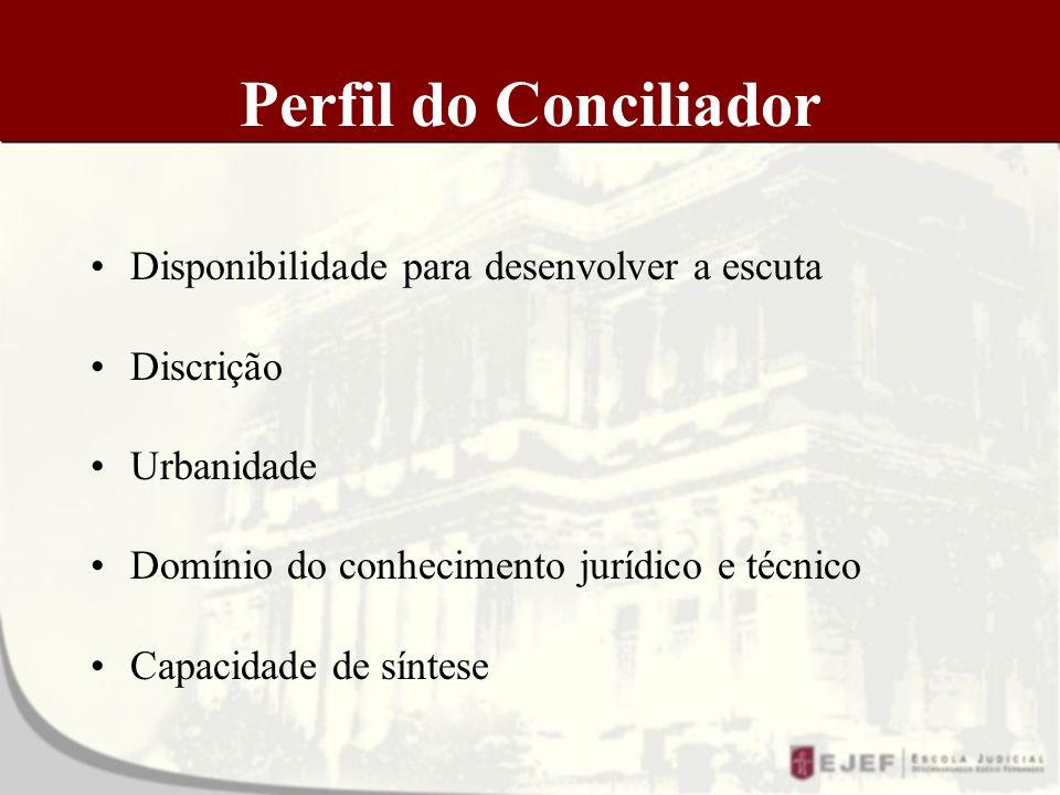 Perfil do Conciliador Disponibilidade para desenvolver a escuta Discrição Urbanidade Domínio do conhecimento jurídico e técnico Capacidade de síntese