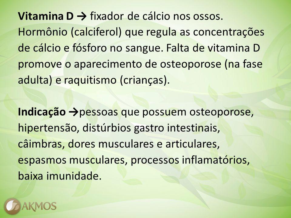 Vitamina D fixador de cálcio nos ossos.