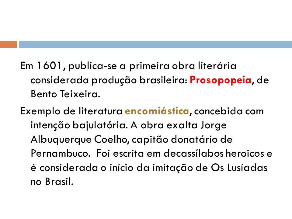 Em 1601, publica-se a primeira obra literária considerada produção brasileira: Prosopopeia, de Bento Teixeira.
