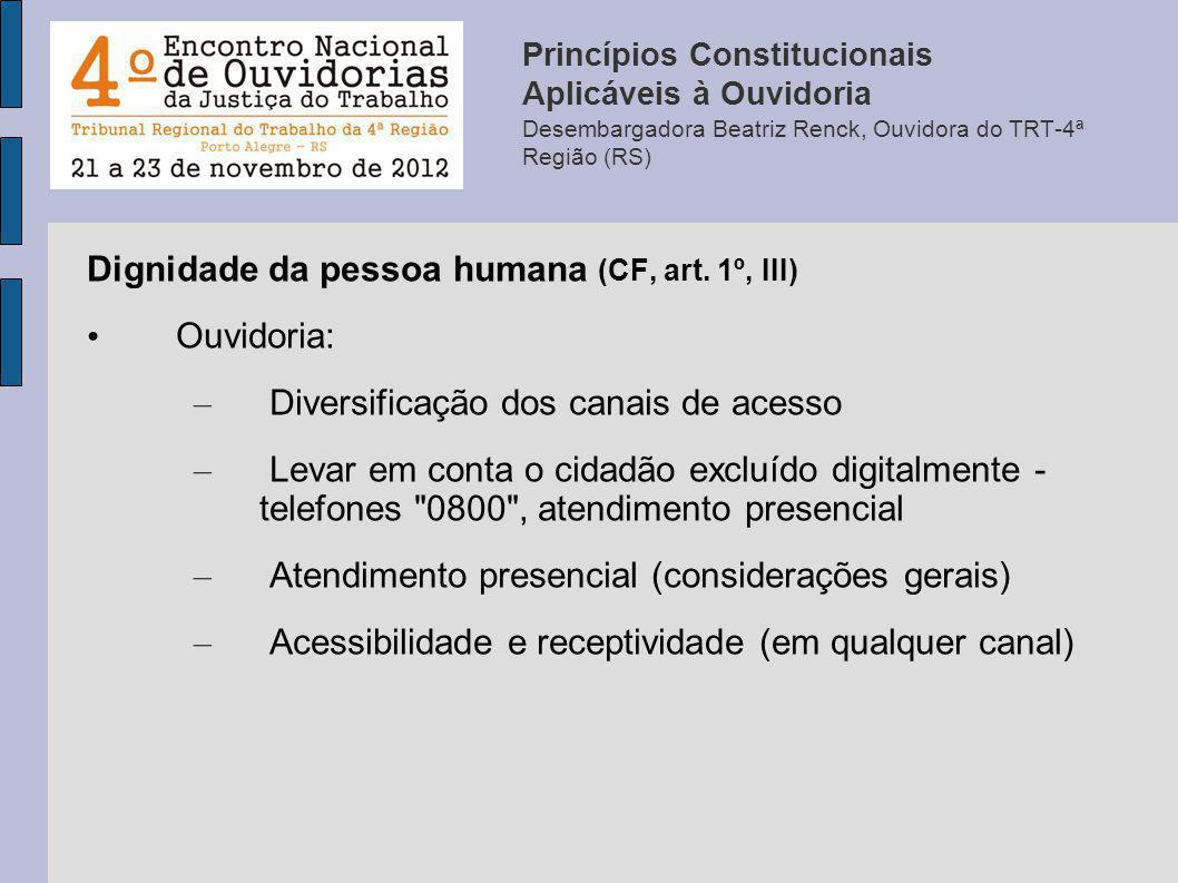 Dignidade da pessoa humana (CF, art. 1º, III) Ouvidoria: – Diversificação dos canais de acesso – Levar em conta o cidadão excluído digitalmente - tele