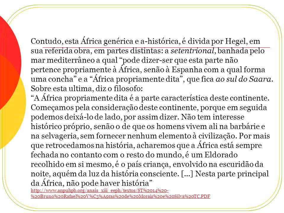 Escrevia George Friedrich Hegel (1770-1831), importante filosofo alemão do século XIX, em sua obra Filosofia da História Universal, que a historicidade da África, decorre, em particular, de duas razoes independentes: A primeira, pelo fato de a história ser própria de um Velho Mundo que excluía a África subsaariana e a segunda por conceber o africano como sem autonomia para construir a sua própria história.