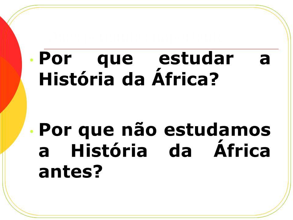 Duas perguntas importantes: Por que estudar a História da África.
