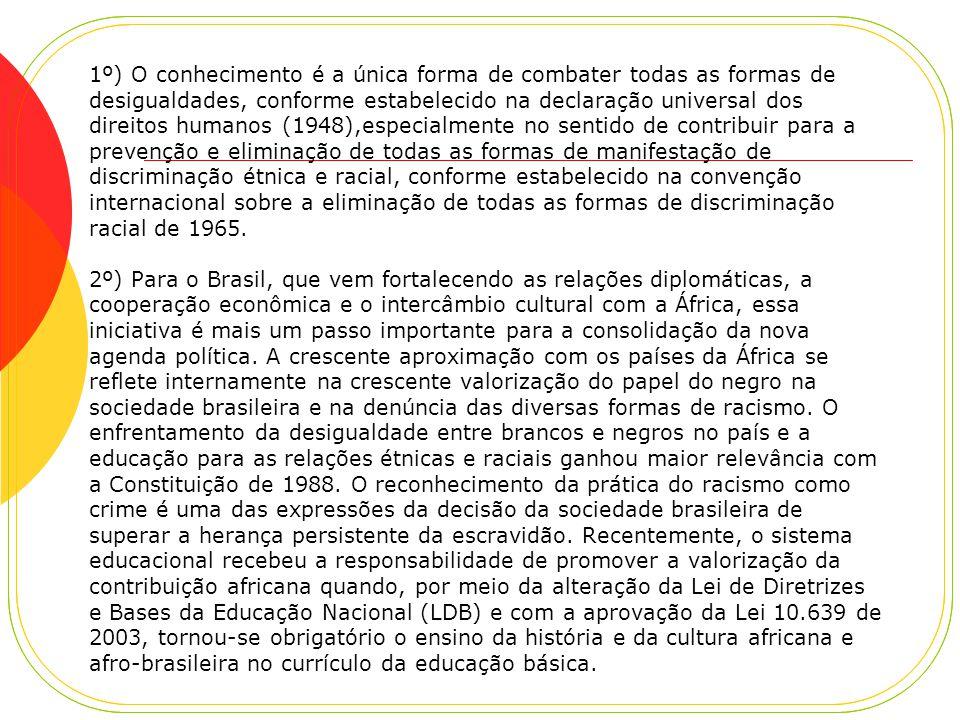 1º) O conhecimento é a única forma de combater todas as formas de desigualdades, conforme estabelecido na declaração universal dos direitos humanos (1948),especialmente no sentido de contribuir para a prevenção e eliminação de todas as formas de manifestação de discriminação étnica e racial, conforme estabelecido na convenção internacional sobre a eliminação de todas as formas de discriminação racial de 1965.