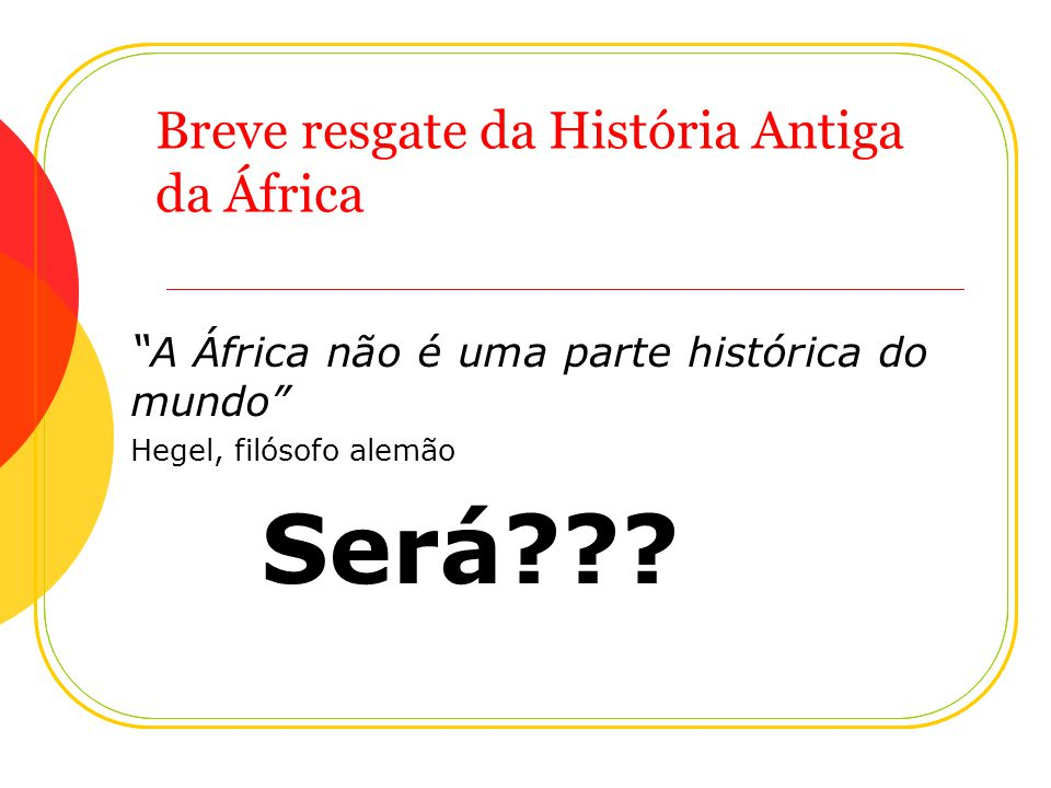 Breve resgate da História Antiga da África A África não é uma parte histórica do mundo Hegel, filósofo alemão Será???