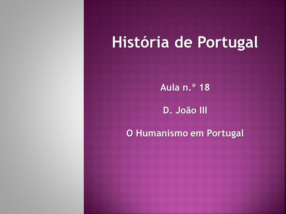 História de Portugal Aula n.º 18 D. João III O Humanismo em Portugal