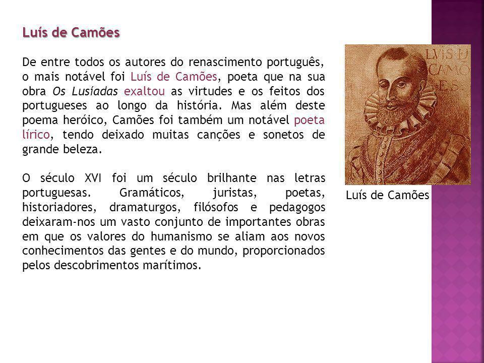 Luís de Camões De entre todos os autores do renascimento português, o mais notável foi Luís de Camões, poeta que na sua obra Os Lusíadas exaltou as virtudes e os feitos dos portugueses ao longo da história.