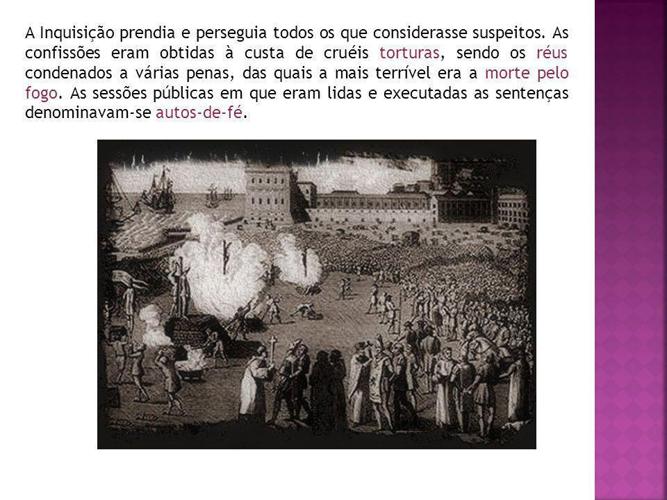 A Inquisição prendia e perseguia todos os que considerasse suspeitos. As confissões eram obtidas à custa de cruéis torturas, sendo os réus condenados