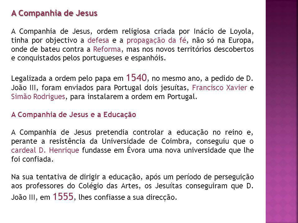A Companhia de Jesus A Companhia de Jesus, ordem religiosa criada por Inácio de Loyola, tinha por objectivo a defesa e a propagação da fé, não só na Europa, onde de bateu contra a Reforma, mas nos novos territórios descobertos e conquistados pelos portugueses e espanhóis.