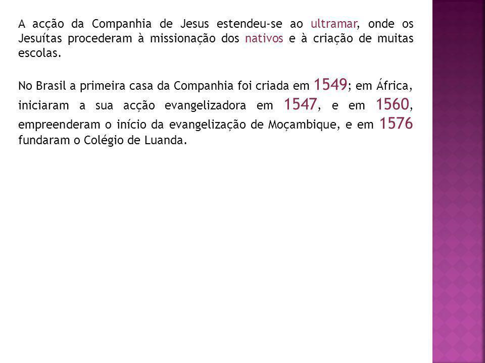 A acção da Companhia de Jesus estendeu-se ao ultramar, onde os Jesuítas procederam à missionação dos nativos e à criação de muitas escolas. No Brasil