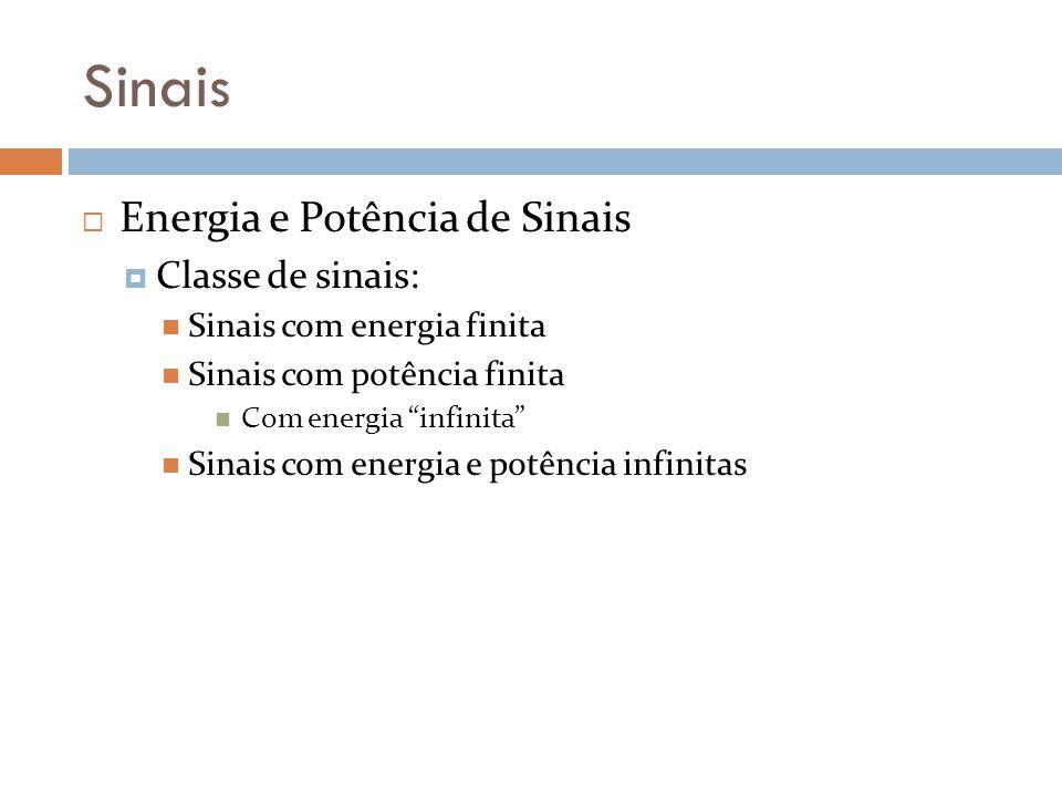 Sinais Energia e Potência de Sinais Classe de sinais: Sinais com energia finita Sinais com potência finita Com energia infinita Sinais com energia e p