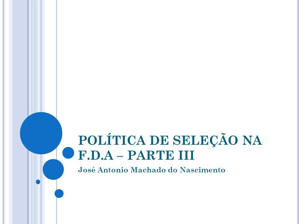 POLÍTICA DE SELEÇÃO NA F.D.A – PARTE III José Antonio Machado do Nascimento