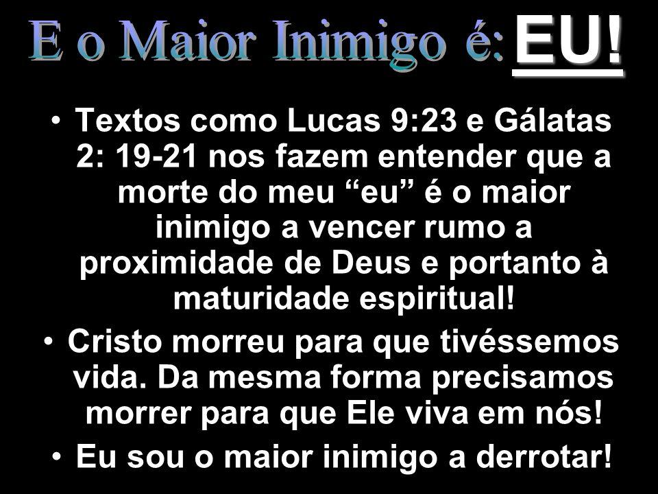 EU! Textos como Lucas 9:23 e Gálatas 2: 19-21 nos fazem entender que a morte do meu eu é o maior inimigo a vencer rumo a proximidade de Deus e portant