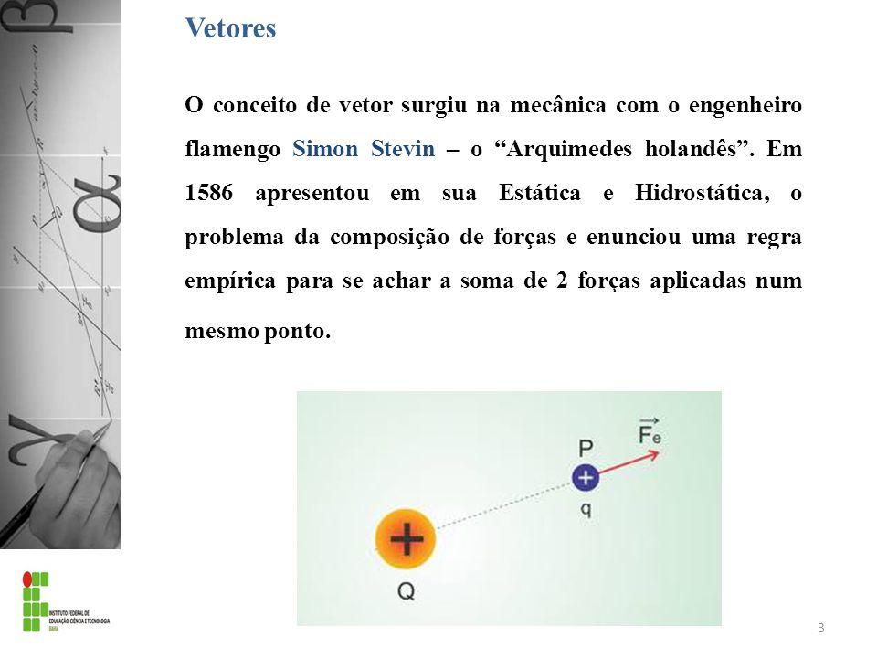 Vetores O conceito de vetor surgiu na mecânica com o engenheiro flamengo Simon Stevin – o Arquimedes holandês. Em 1586 apresentou em sua Estática e Hi