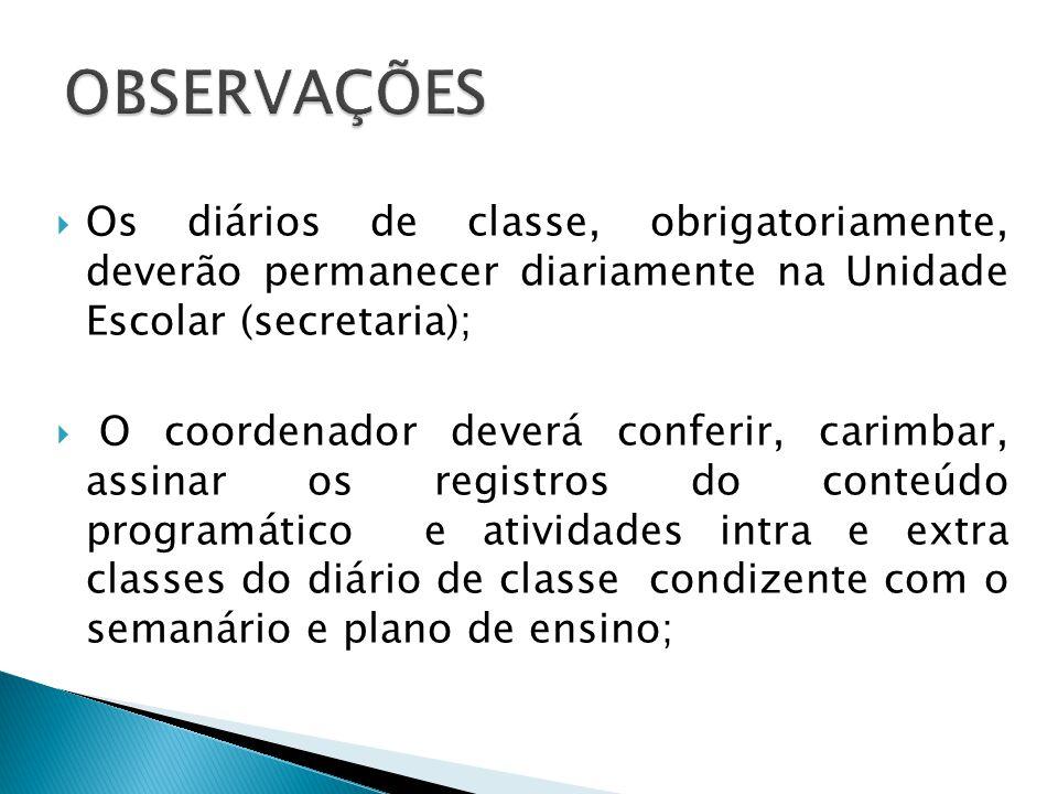 Os diários de classe, obrigatoriamente, deverão permanecer diariamente na Unidade Escolar (secretaria); O coordenador deverá conferir, carimbar, assin