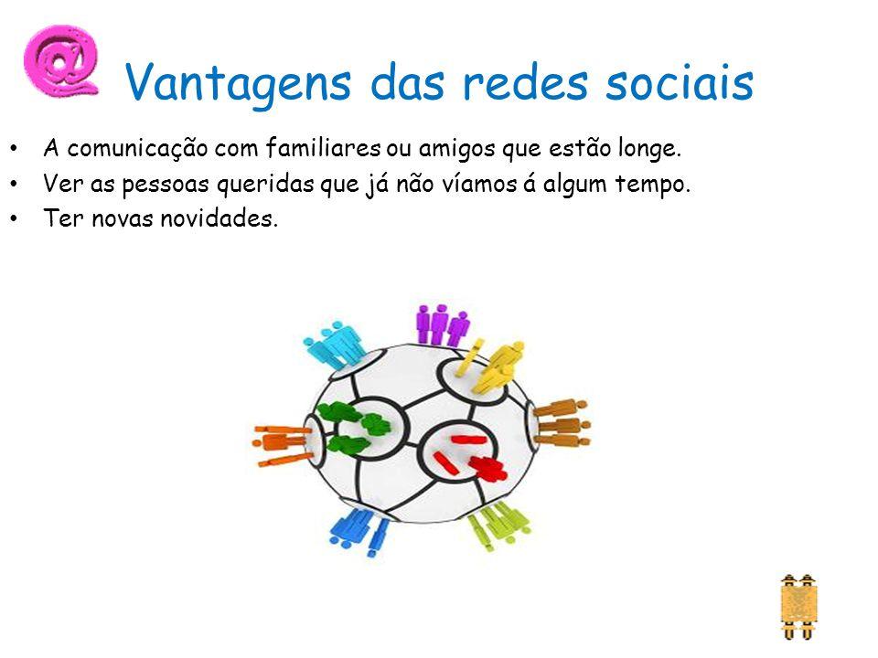 Vantagens das redes sociais A comunicação com familiares ou amigos que estão longe.