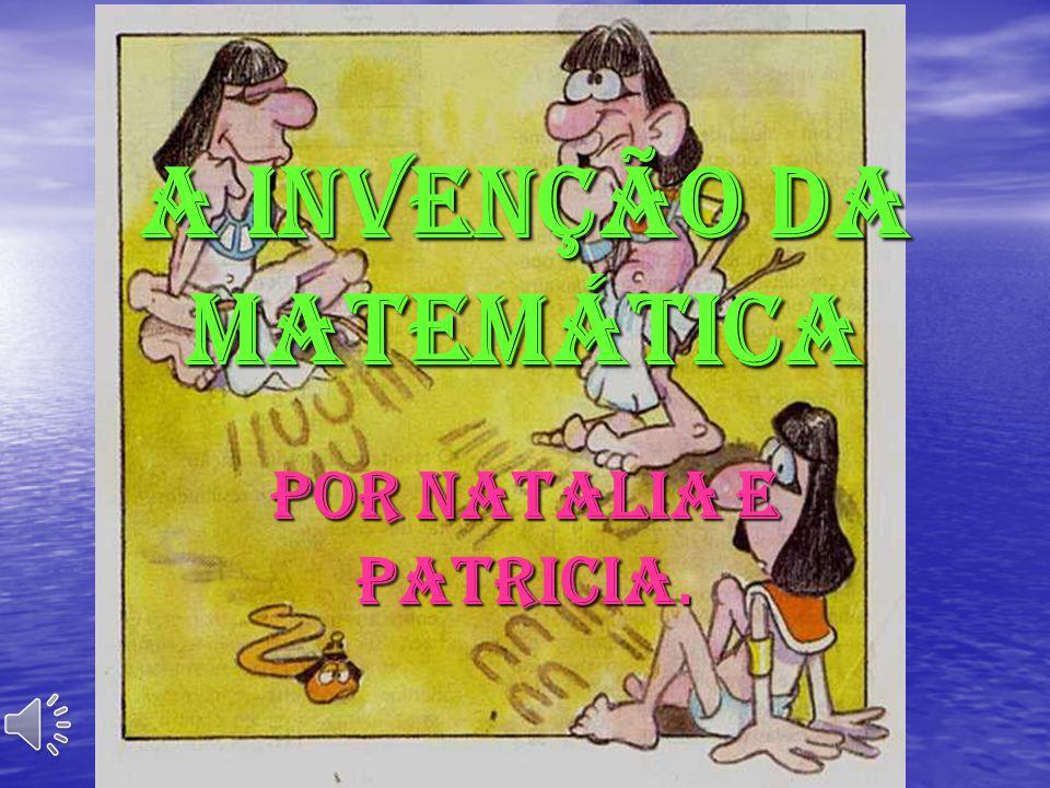 A INVENÇÃO DA MATEMÁTICA POR NATALIA E PATRICIA.