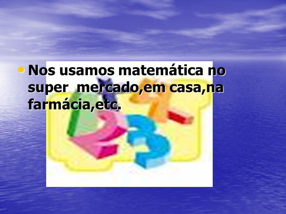 Nos usamos matemática no super mercado,em casa,na farmácia,etc. Nos usamos matemática no super mercado,em casa,na farmácia,etc.