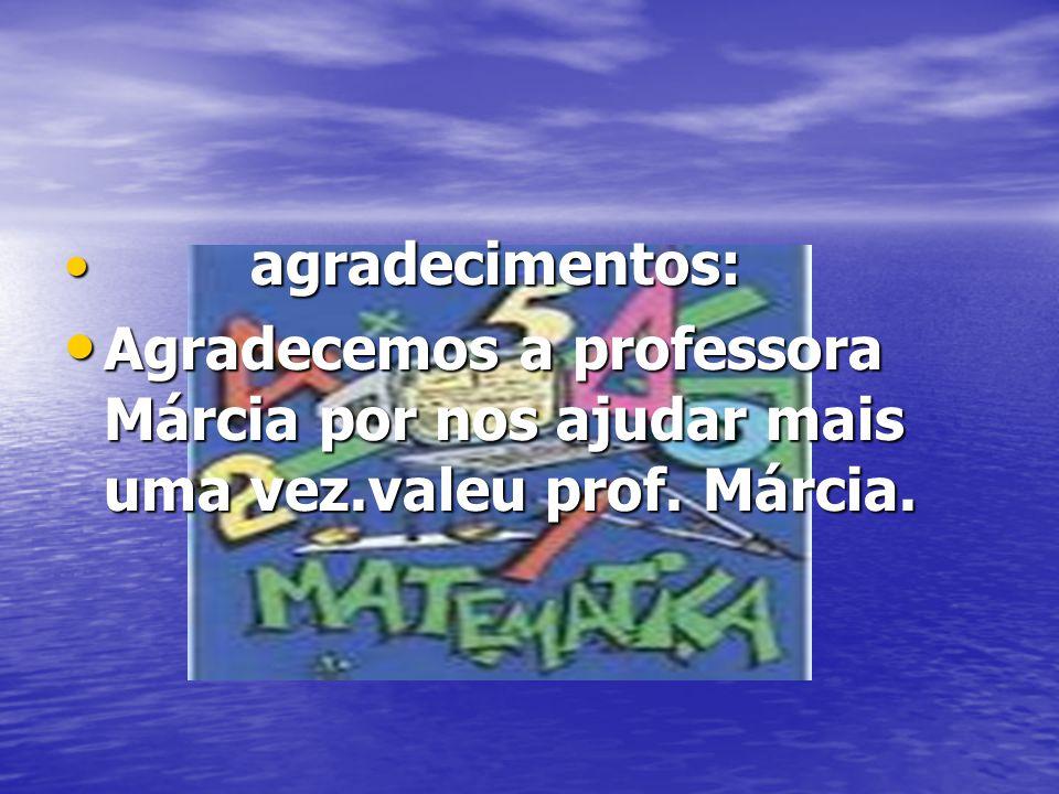 agradecimentos: agradecimentos: Agradecemos a professora Márcia por nos ajudar mais uma vez.valeu prof. Márcia. Agradecemos a professora Márcia por no