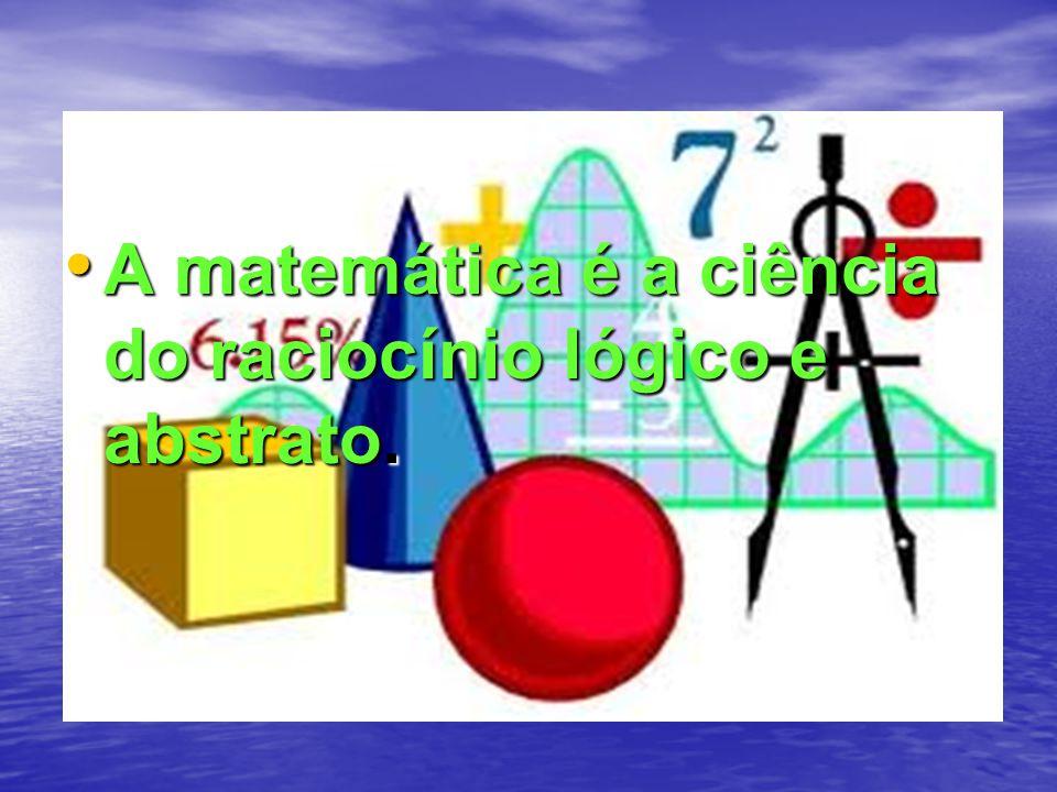 A matemática é a ciência do raciocínio lógico e abstrato. A matemática é a ciência do raciocínio lógico e abstrato.
