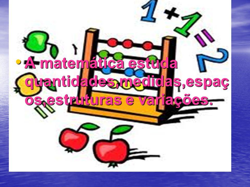 A matemática estuda quantidades,medidas,espaç os,estruturas e variações. A matemática estuda quantidades,medidas,espaç os,estruturas e variações.