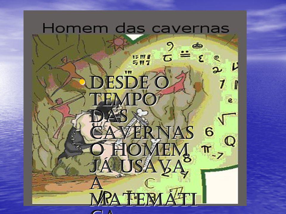 Desde o tempo das cavernas o homem já usava a matemáti ca. Desde o tempo das cavernas o homem já usava a matemáti ca.