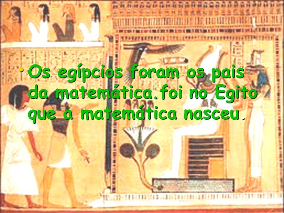 Os egípcios foram os pais da matemática.foi no Egito que a matemática nasceu. Os egípcios foram os pais da matemática.foi no Egito que a matemática na