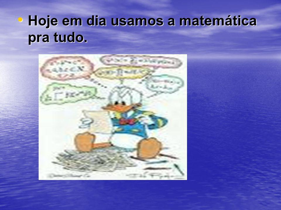 Hoje em dia usamos a matemática pra tudo. Hoje em dia usamos a matemática pra tudo.