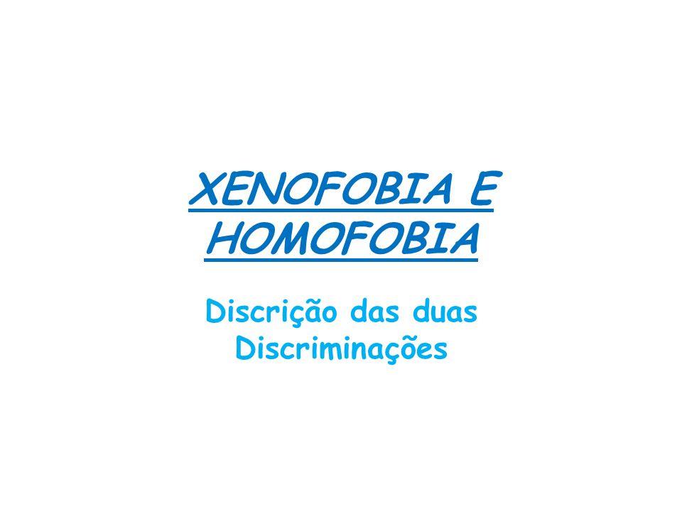 XENOFOBIA E HOMOFOBIA Discrição das duas Discriminações
