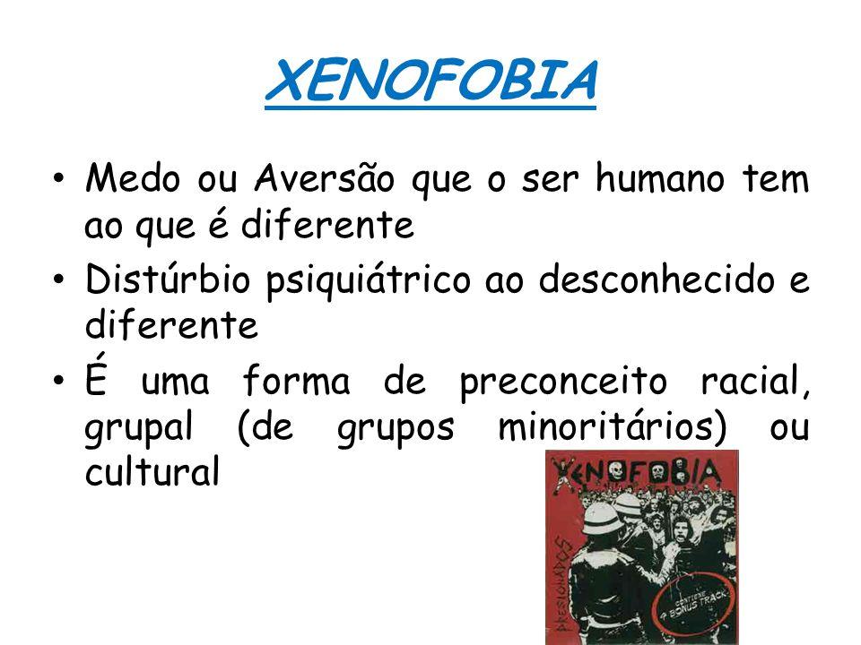 XENOFOBIA Medo ou Aversão que o ser humano tem ao que é diferente Distúrbio psiquiátrico ao desconhecido e diferente É uma forma de preconceito racial