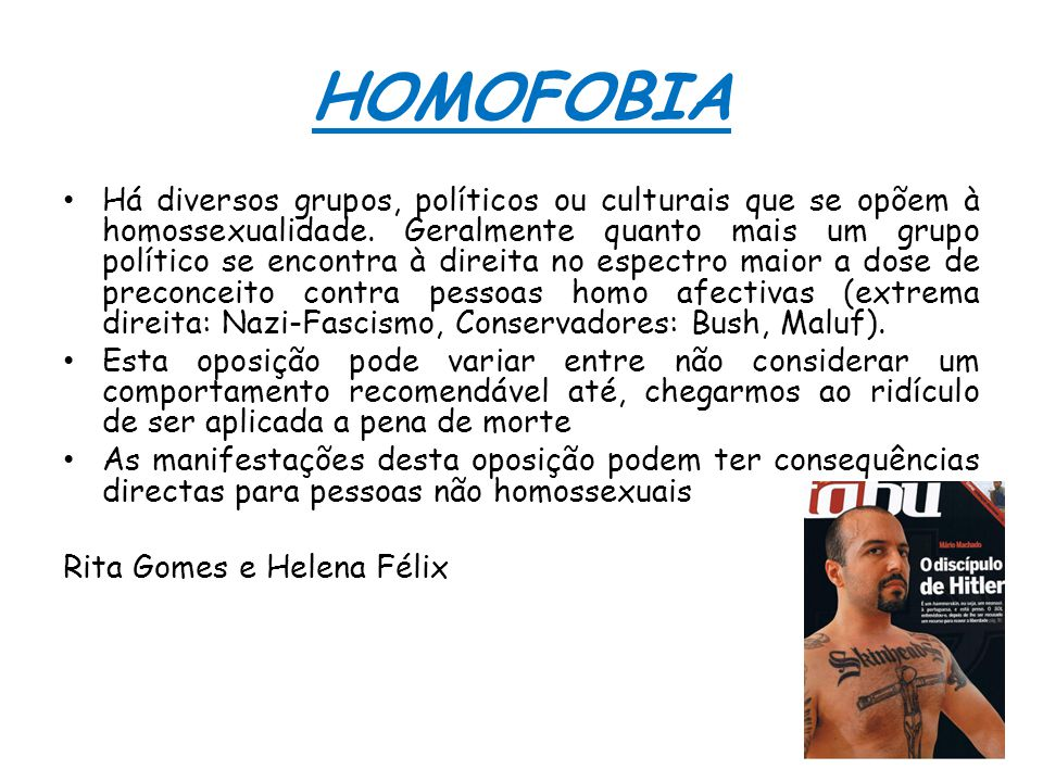 HOMOFOBIA Há diversos grupos, políticos ou culturais que se opõem à homossexualidade. Geralmente quanto mais um grupo político se encontra à direita n